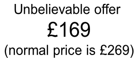 Unbelievable offer  £169  (normal price is £269)